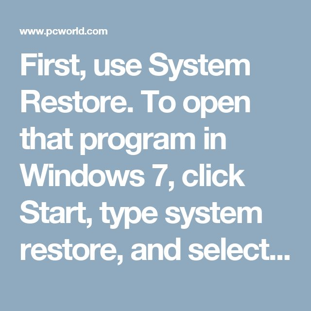 First, use System Restore. To open that program in Windows 7, click Start, type system restore, and select System Restore. In Windows 8, go to the Search charm, type restore point, and select Create a restore point. Then, in the resulting dialog box, click the System Restore button.