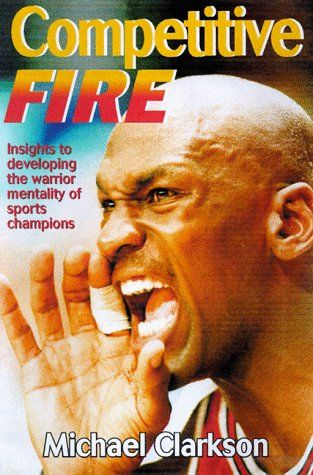 Competitive Fire: Insights to Developing the Warrior Mentality of Sports Champions: Clarkson: 9780880118651: Books - Amazon.ca