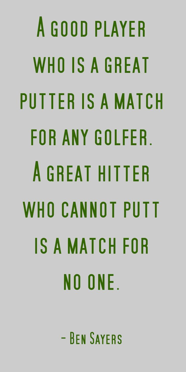 A good player who is a great putter is a match for any golfer. A great hitter who cannot putt is a match for no one.