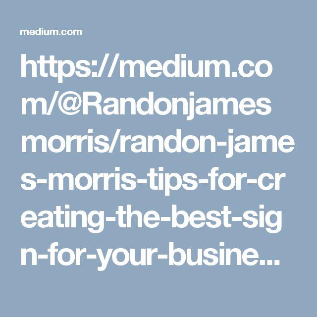 https://medium.com/@Randonjamesmorris/randon-james-morris-tips-for-creating-the-best-sign-for-your-business-21cd8b2555e4