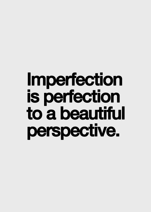Imperfection is perfection to a beautiful perspective.