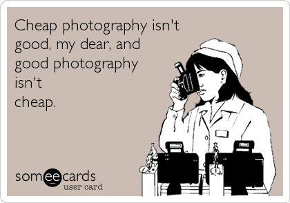Cheap photography isn't good, my dear, and good photography isn't cheap.