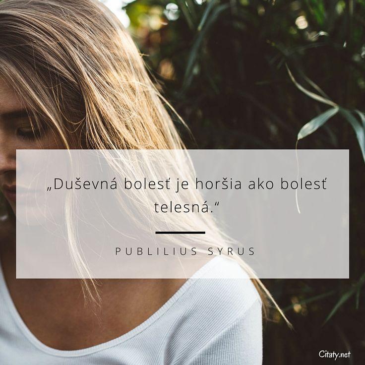 Duševná bolesť je horšia ako bolesť telesná. - Publilius Syrus