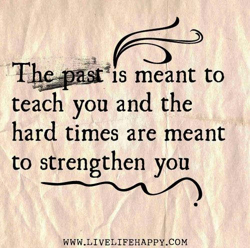 The past is meant to teach you and the hard times are meant to strengthen you. by deeplifequotes, via Flickr