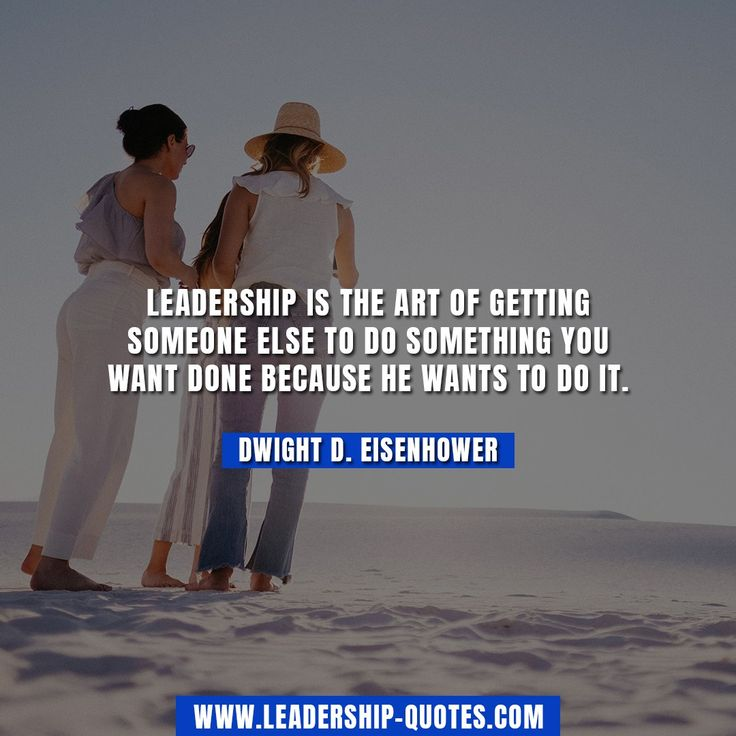 Leadership is the art of getting someone else to do something you want done because he wants to do it. Dwight D. Eisenhower