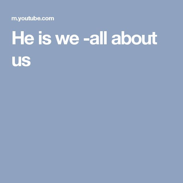 He is we -all about us