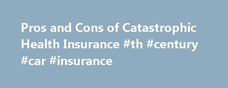 """Pros and Cons of Catastrophic Health Insurance #th #century #car #insurance http://sudan.nef2.com/pros-and-cons-of-catastrophic-health-insurance-th-century-car-insurance/  # Pros and cons of catastrophic health insurance Amid rising health insurance costs and a tough economy, a growing number of consumers and employers are turning to high-deductible health plans (HDHPs), often known as """"catastrophic health insurance."""" These plans feature lower-than-average premiums in exchange for…"""