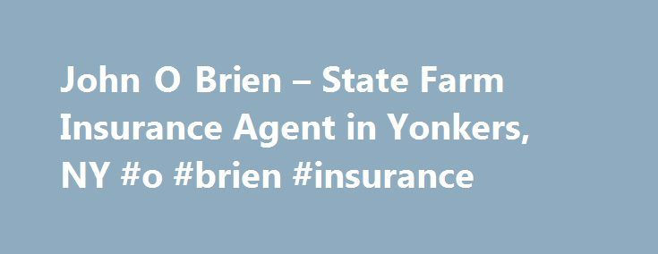 John O Brien – State Farm Insurance Agent in Yonkers, NY #o #brien #insurance http://australia.nef2.com/john-o-brien-state-farm-insurance-agent-in-yonkers-ny-o-brien-insurance/  # John O'Brien Insurance Agy Inc Summa Cum Laude/BS Finance, St. Thomas Aquinas College Veteran-US Air Force Multi Office Agent (MOA) with location in White Plains State Farm President's Club Agent State Farm Chairman's Circle Qualifier State Farm Ambassador Club Qualifier State Farm SVP Club Agent Qualifier State…