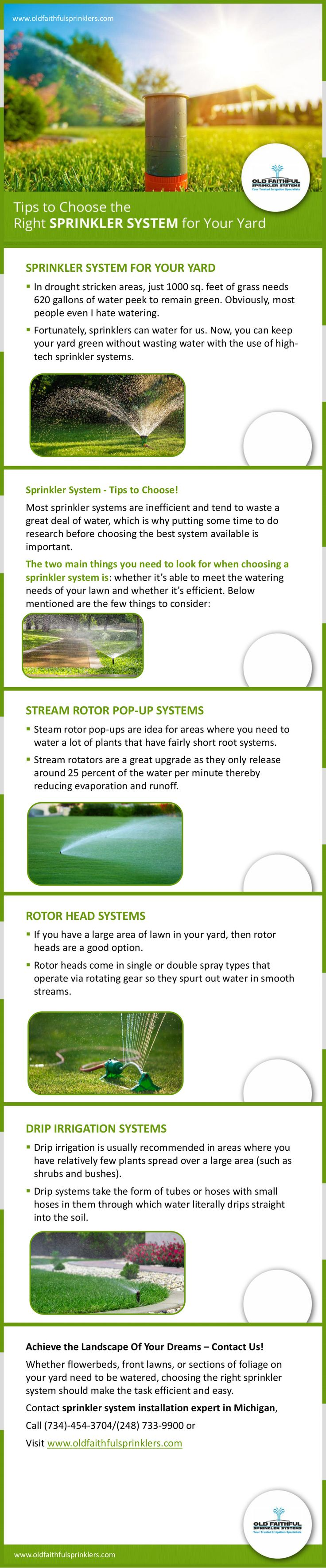 Sprinkler System – Tips to Choose! - A properly installed sprinkler system conserves water by directing it exactly where and when it's needed. Read this guide to choose the right sprinkler system for your yard. For more info, http://www.oldfaithfulsprinklers.com