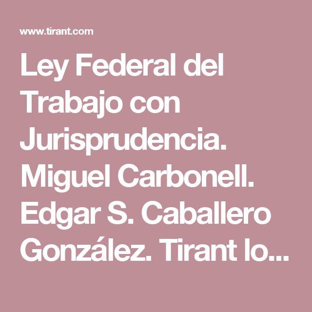 Ley Federal del Trabajo con Jurisprudencia. Miguel Carbonell. Edgar S. Caballero González. Tirant lo Blanch - Editorial Tirant Lo Blanch México