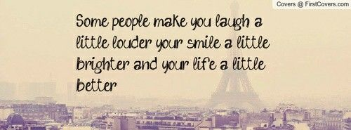 Some People Make You Laugh A Little Louder Your Smile A