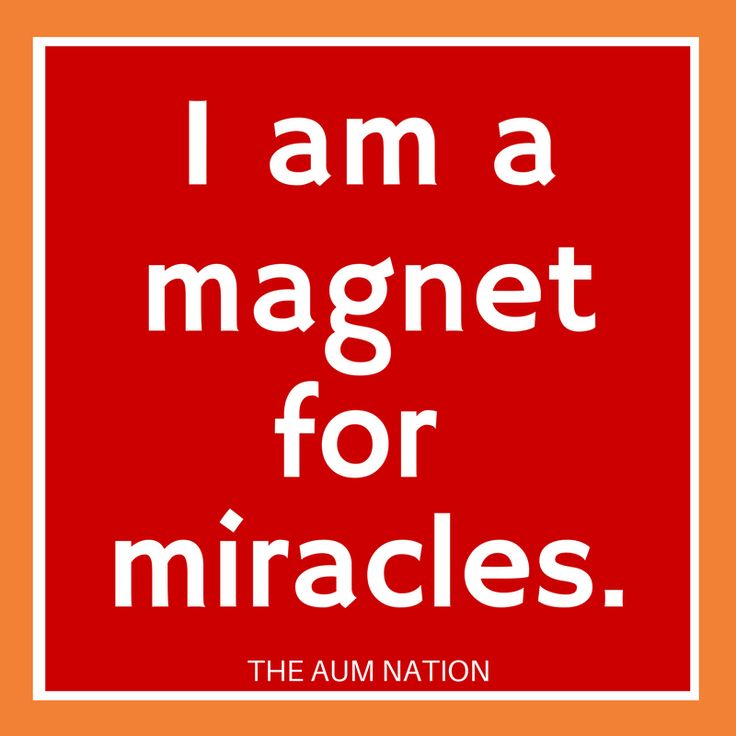I am a magnet for miracles.  ***   If this affirmation from The Aum Nation resonates with you, we recommend saying it to yourself 3 times every morning for a week.