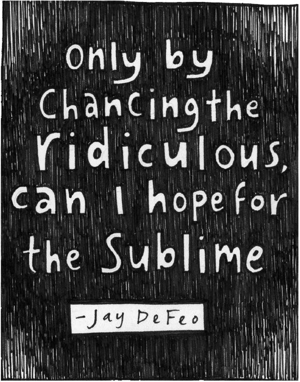 """Only by chancing the ridiculous, can I hope for the sublime."" -"
