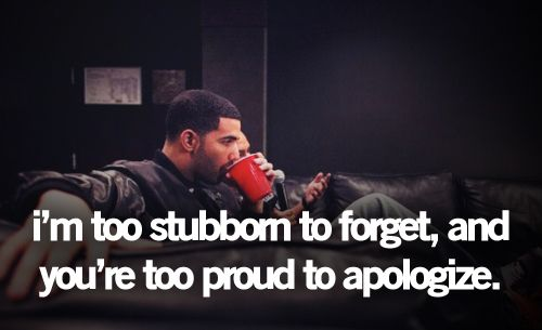 """I'm too stubborn to forget, and you're too proud to apologize"" -Drake"