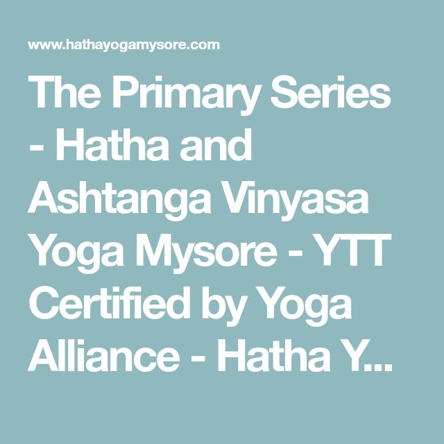 The Primary Series - Hatha and Ashtanga Vinyasa Yoga Mysore - YTT Certified by Yoga Alliance - Hatha Yoga Teacher Training, Ashtanga Yoga Teacher Training Mysore, Pranayama, Meditation Teacher Training in Mysore India - YTT
