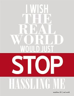 I wish the real world would just stop hassling me