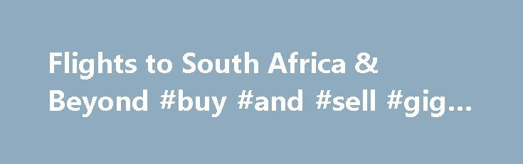 Flights to South Africa & Beyond #buy #and #sell #gig #tickets http://tickets.remmont.com/flights-to-south-africa-beyond-buy-and-sell-gig-tickets/  Incompatible IE Version – You are using a version of Internet Explorer which is no longer supported. Please upgrade your browser – Upgrade Now . If you are using compatibility (...Read More)