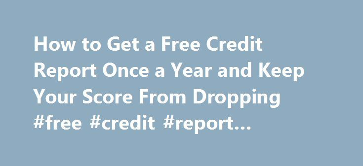 How to Get a Free Credit Report Once a Year and Keep Your Score From Dropping #free #credit #report #companies http://credit-loan.remmont.com/how-to-get-a-free-credit-report-once-a-year-and-keep-your-score-from-dropping-free-credit-report-companies/  #free credit score check # Other People Are Reading Free Credit Report Go to the Annual Credit Report website. This website is authorized by the government to provide the free credit reports to which you are entitled by law. Select the state in…
