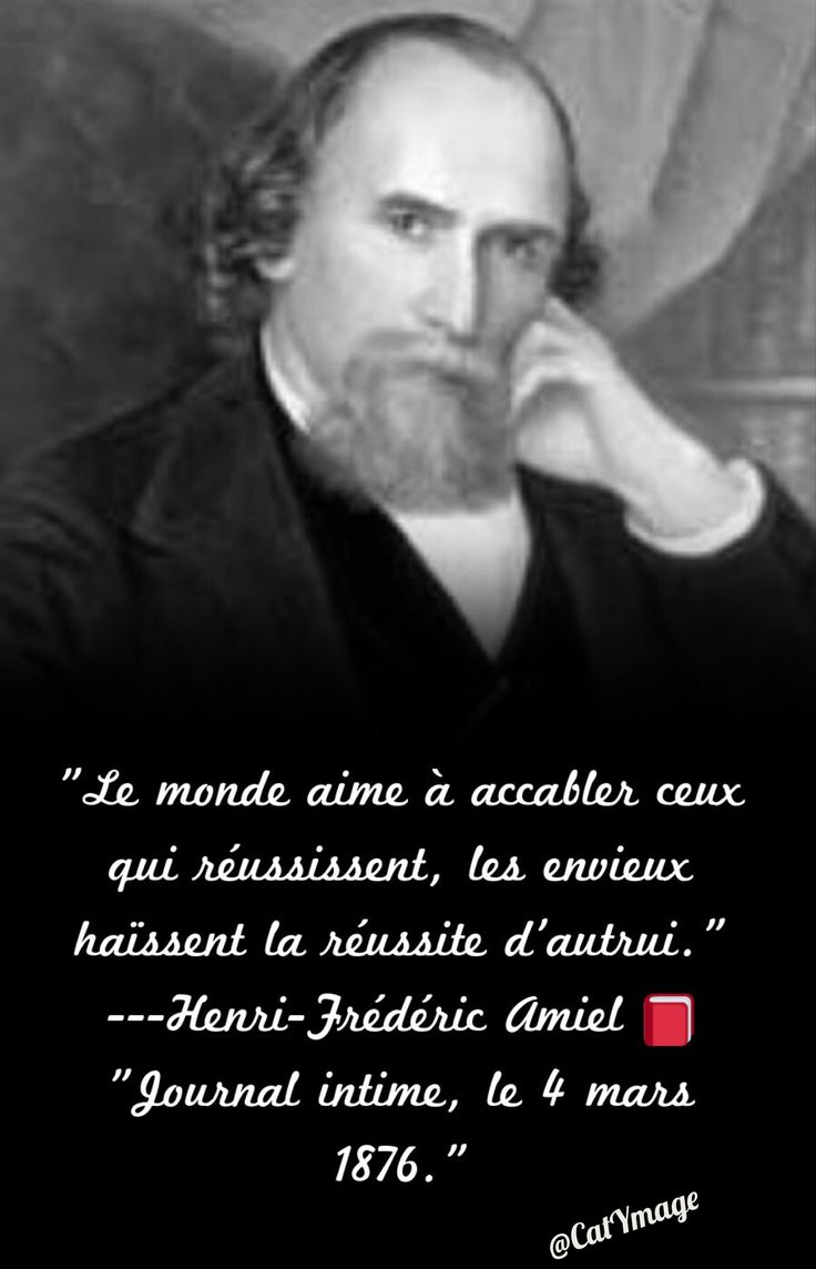 """""""Le monde aime à accabler ceux qui réussissent, les envieux haïssent la réussite d'autrui."""" Henri-Frédéric Amiel """"Journal intime, le 4 mars 1876."""""""