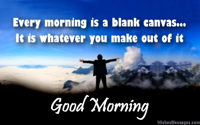 Every morning is a blank canvas – it is whatever you make out of it. Good morning. via WishesMessages.com