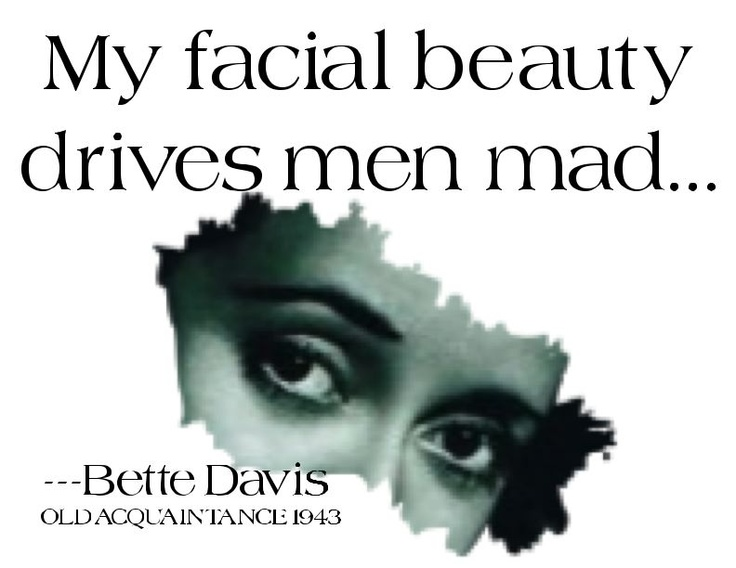 """Bette Davis fun quote from 1943 movie Old Acquaintance: """"My facial beauty drives men mad."""""""