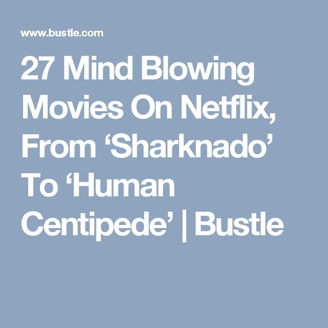 27 Mind Blowing Movies On Netflix, From 'Sharknado' To 'Human Centipede' | Bustle
