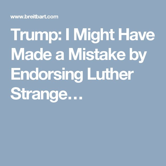 Thank GOD Trump realizes that Strange is a swamp creature, like the Democrats and the Rino Republicans.// Trump: I Might Have Made a Mistake by Endorsing Luther Strange…