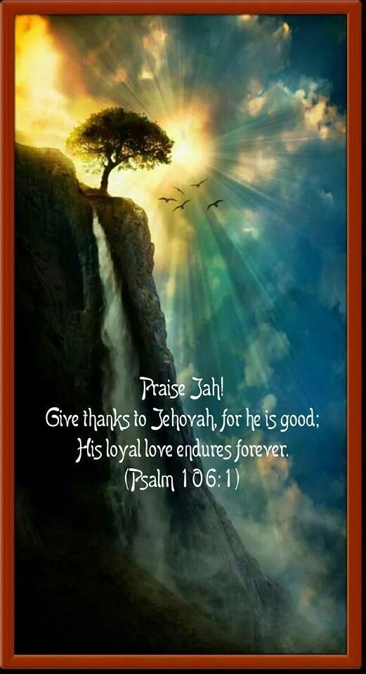 Praise Jah! Give thanks to Jehovah, for he is good; His loyal love endures forever. (Psalm 106:1)