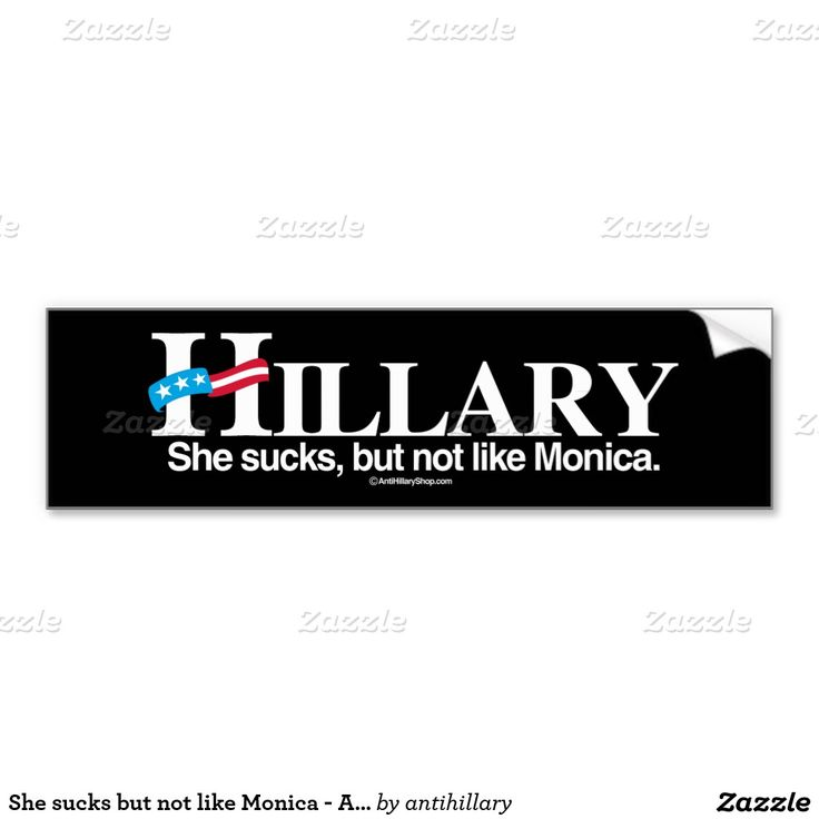 She sucks but not like Monica - Anti-Hillary - whi Car Bumper Sticker