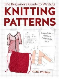 The Beginner's Guide to Writing Knitting Patterns: Learn to Write Patterns Others Can Knit By Kate Atherley Have you ever wanted to design your own knitting patterns or ever wondered what it takes to More