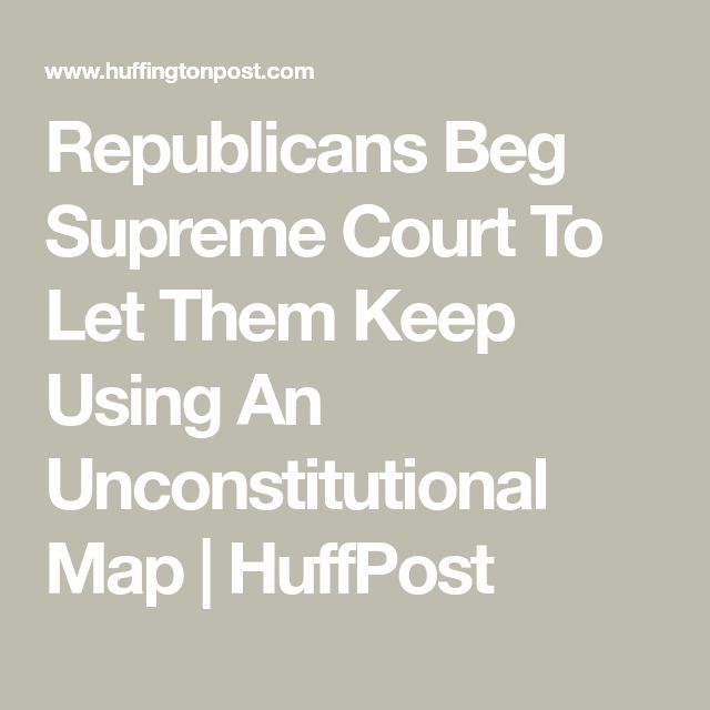 Republicans Beg Supreme Court To Let Them Keep Using An Unconstitutional Map | HuffPost MAGA-MORONS ARE GOVERNING AMERICA. 1.30.17.