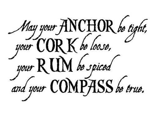 "Sailors Quote - ""May your anchor be tight, your cork be loose, your rum be spiced and your compass be true."" - Danny Taddei ♥"