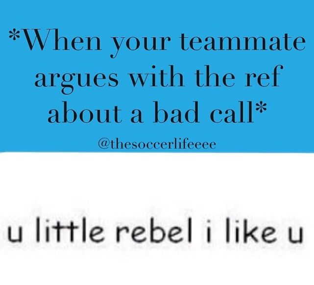 Lol I am the rebel on my team  no joke I always argue with the ref. once he was so blind I was a goalie and the girl dribbled out of the line and I was like ref she was out and they let her score   So mad ⚽️⚽️⚽️