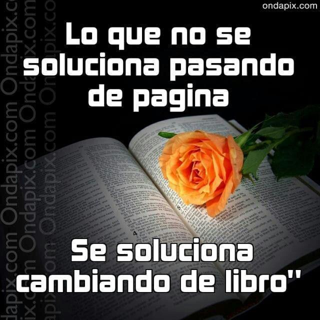Lo que no se soluciona pasando de página, se soluciona cambiando de libro.