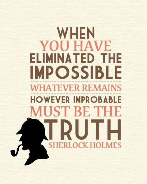 """""""When you have eliminated the impossible whatever remains, however, improbable must be the truth."""" ~ Sherlock Holmes"""