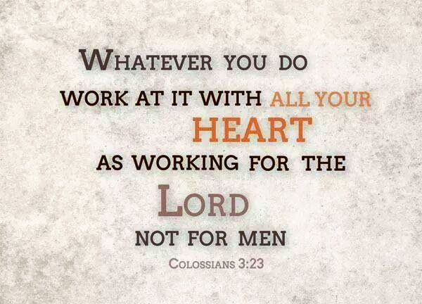 Whatever you do work at it with all your heart as working for the LORD not for men.