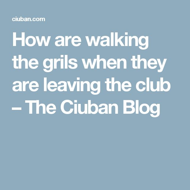 How are walking the grils when they are leaving the club – The Ciuban Blog