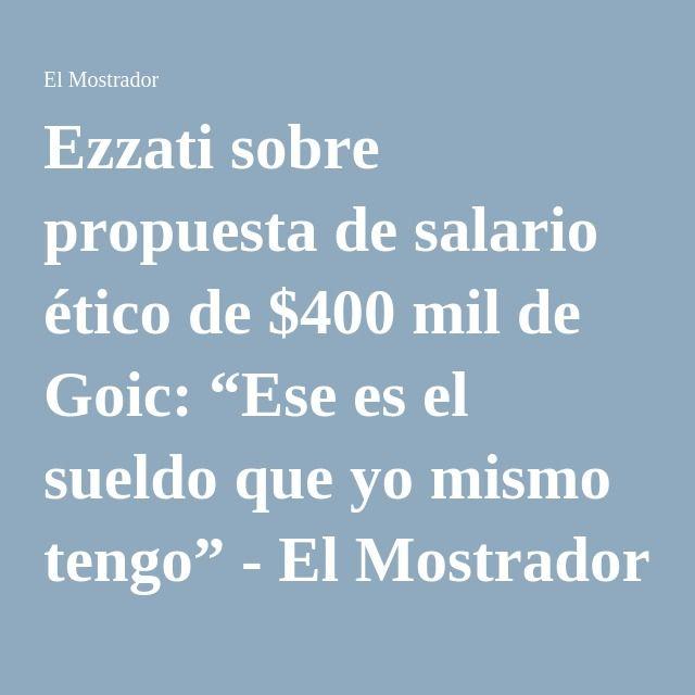 """Ezzati sobre propuesta de salario ético de $400 mil de Goic: """"Ese es el sueldo que yo mismo tengo"""" - El Mostrador"""