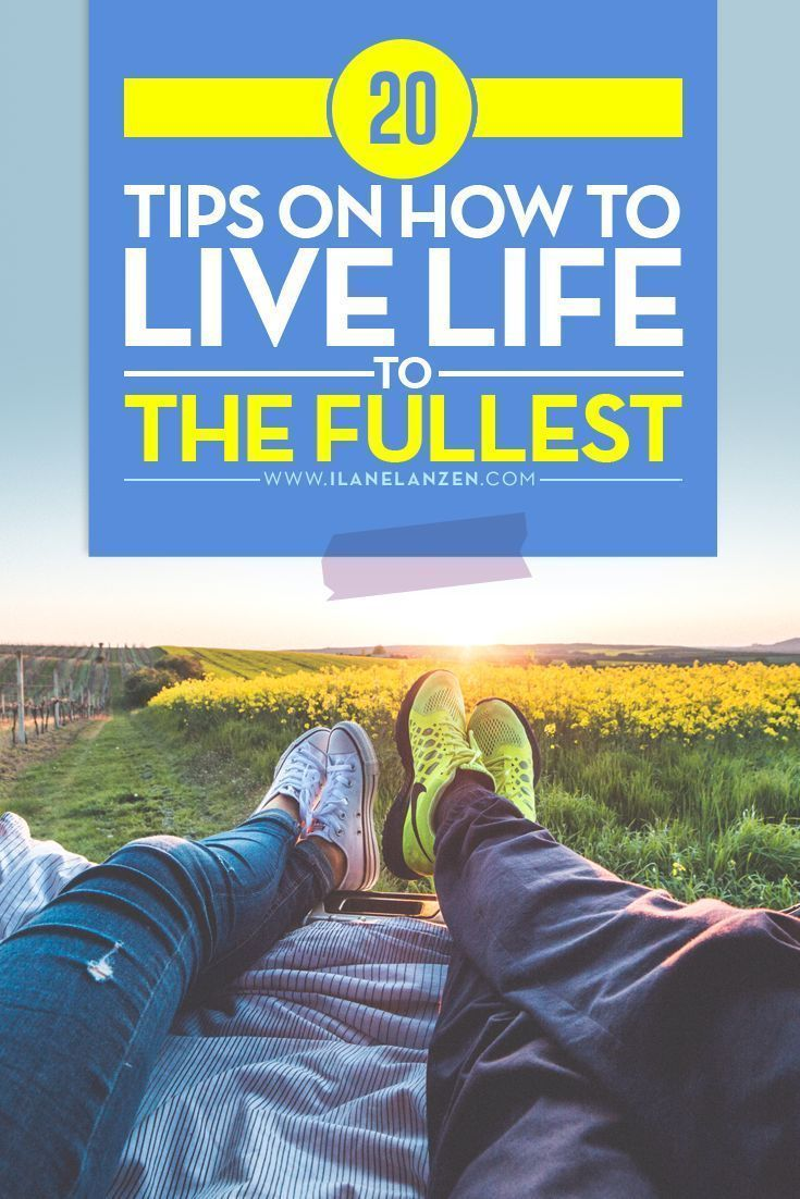 Live life to the fullest | http://www.ilanelanzen.com/personaldevelopment/20-tips-on-how-to-live-life-to-the-fullest/