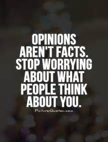 ... Opinions aren't facts. Stop worrying about what people think about you