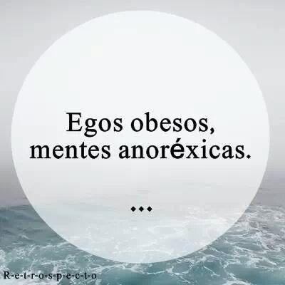Egos obesos, mentes anorexicas...