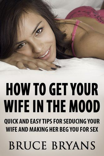 How To Get Your Wife In The Mood: Quick And Easy Tips For Seducing Your Wife And Making Her BEG You For Sex by Bruce Bryans. $5.11. 84 pages. Author: Bruce Bryans