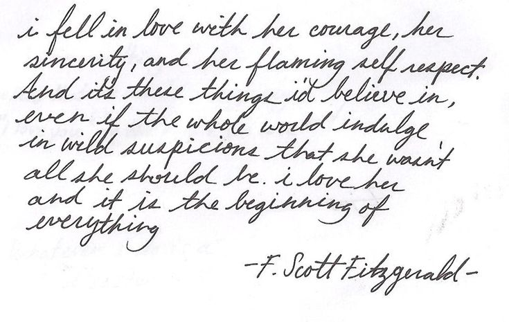 """""""...i fell in love with her courage, her sincerity, and her flaming self respect. And it's these things I'd believe in, even if the whole world indulge in wild suspicions that she wasn't all she should be. I love her and it is the beginning of everything..."""" F. Scott Fitzgerald"""
