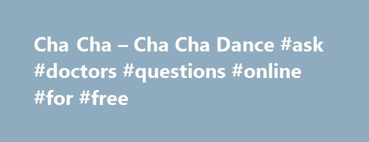 Cha Cha – Cha Cha Dance #ask #doctors #questions #online #for #free http://questions.nef2.com/cha-cha-cha-cha-dance-ask-doctors-questions-online-for-free/  #ask cha cha # Cha Cha Characteristics The fourth beat is split into two, giving it the characteristic 2,3,4 1 rhythm. Therefore, five steps are danced to four beats as in the One, two, cha cha cha rhythm. History of the Cha Cha Also called the Cha Cha Cha, this unmistakable dance originated in Cuba in the 1940s. Composer and violinist…