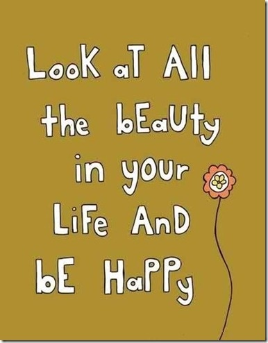 Look at all of the beauty in your life and be happy!
