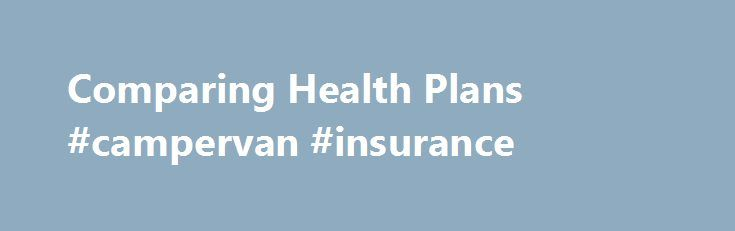 Comparing Health Plans #campervan #insurance http://pakistan.remmont.com/comparing-health-plans-campervan-insurance/  #compare health insurance # Comparing Health Plans