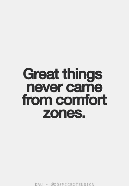 Great Things never came from comfort zones.
