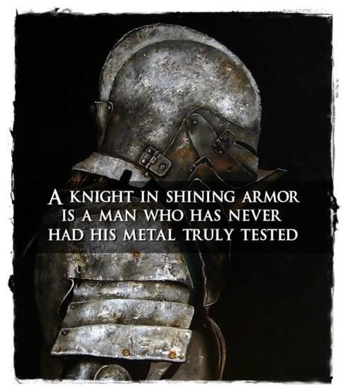 A knight in shining armor is a man who has never had his metal truly tested.