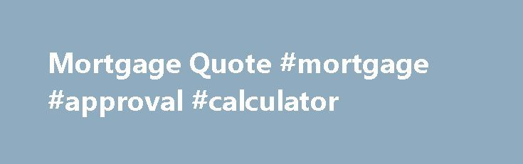 Mortgage Quote #mortgage #approval #calculator http://money.remmont.com/mortgage-quote-mortgage-approval-calculator/  #mortgage quotes # Online Mortgage Quote Instant online Mortgages Quotes Our instant online mortgage quote system allows you to compare over 5000 mortgage quotes, updated daily to give you the best mortgage quote in the uk. Once you have found the right mortgage quote press enquire and Go Direct s advisors help you make sure it is the right mortgage for you. If you have any…