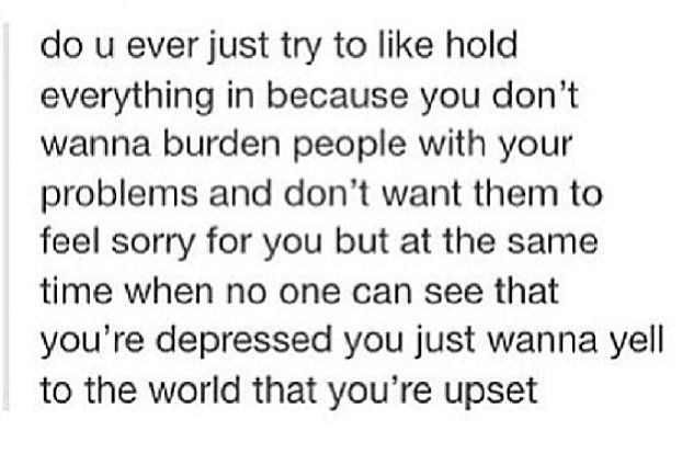I don't want to burden people with my problems and I don't want anyone feeling sorry for me either.